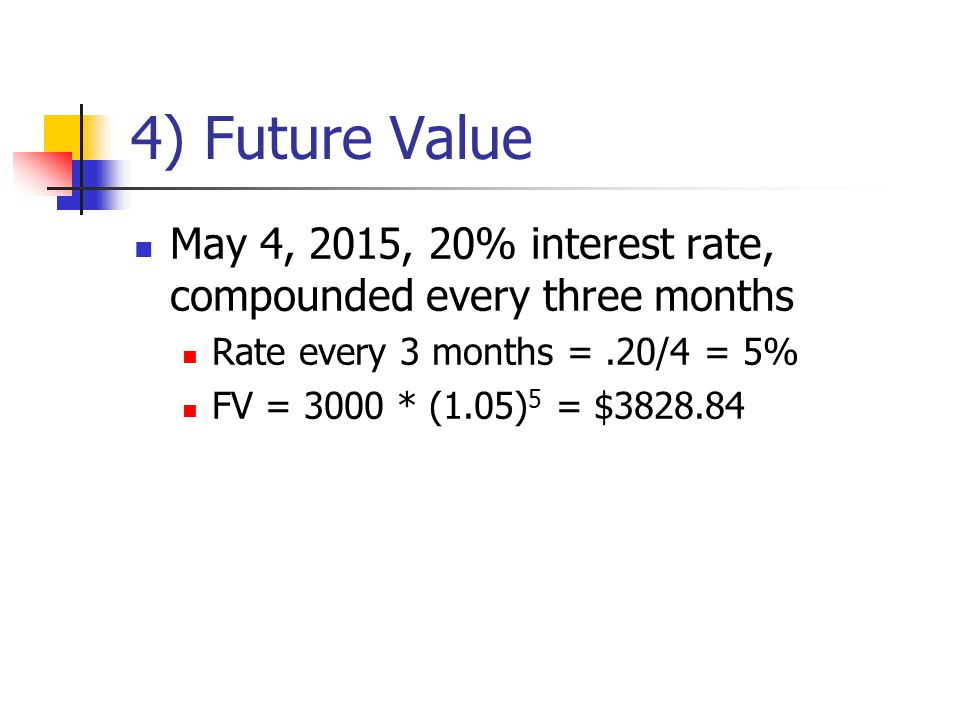 4) Future Value May 4, 2015, 20% interest rate, compounded every three months Rate every 3 months =.20/4 = 5% FV = 3000 * (1.05) 5 = $3828.84