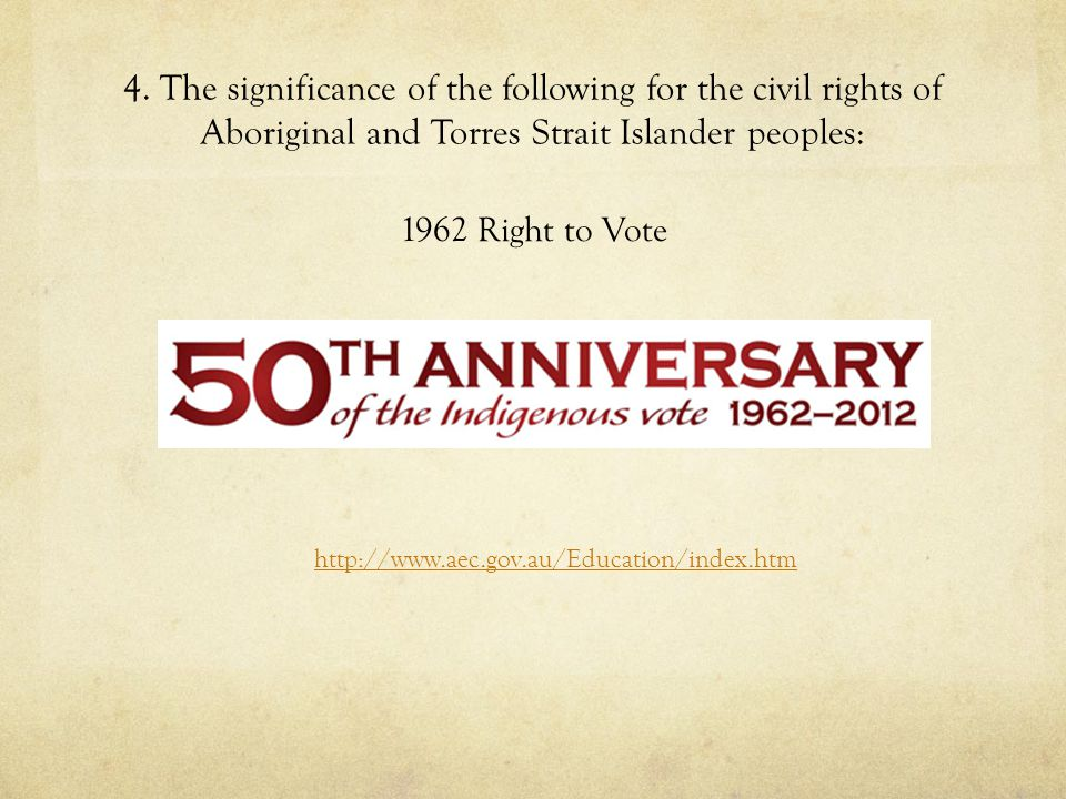 4. The significance of the following for the civil rights of Aboriginal and Torres Strait Islander peoples: 1962 Right to Vote http://www.aec.gov.au/E
