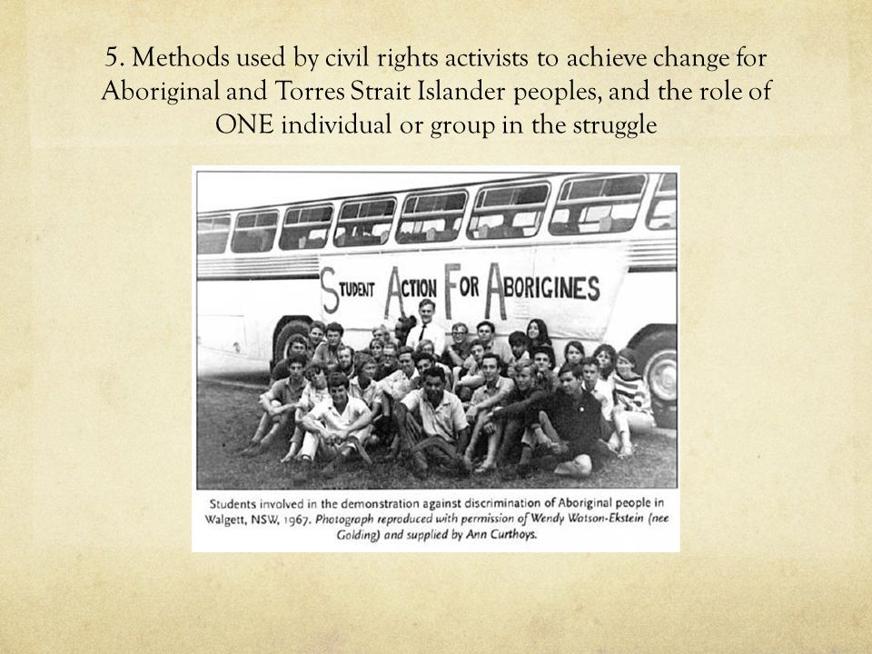 5. Methods used by civil rights activists to achieve change for Aboriginal and Torres Strait Islander peoples, and the role of ONE individual or group