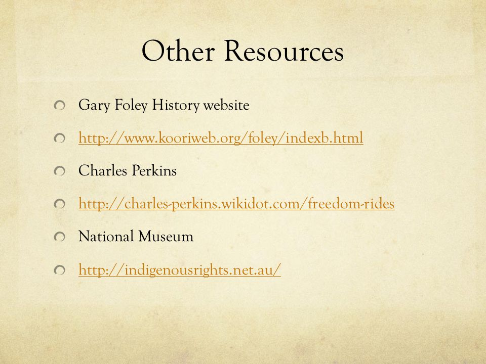 Other Resources Gary Foley History website http://www.kooriweb.org/foley/indexb.html Charles Perkins http://charles-perkins.wikidot.com/freedom-rides