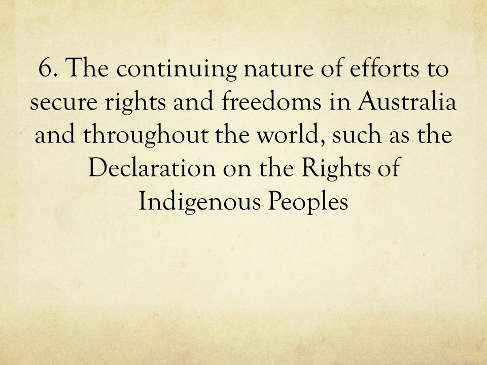 6. The continuing nature of efforts to secure rights and freedoms in Australia and throughout the world, such as the Declaration on the Rights of Indi