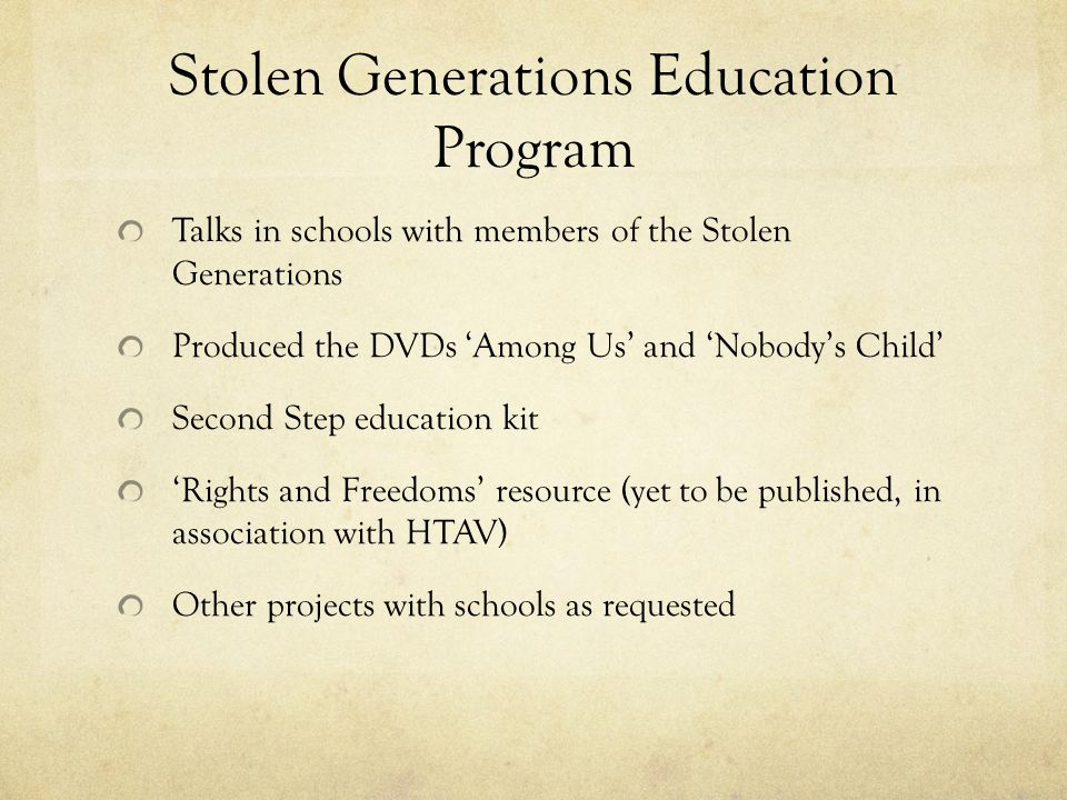 Stolen Generations Education Program Talks in schools with members of the Stolen Generations Produced the DVDs Among Us and Nobodys Child Second Step