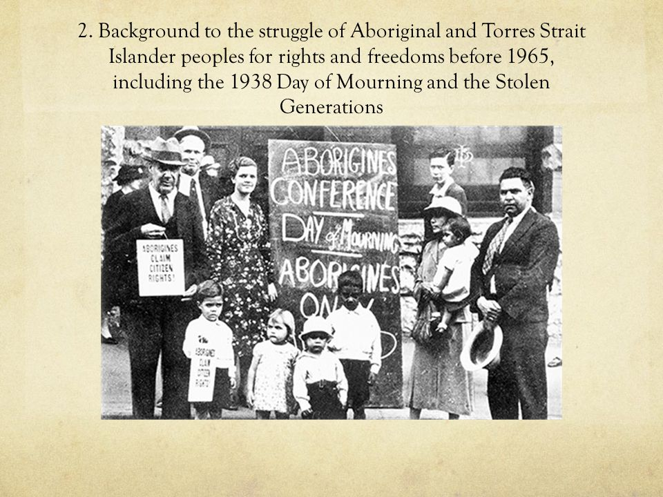 2. Background to the struggle of Aboriginal and Torres Strait Islander peoples for rights and freedoms before 1965, including the 1938 Day of Mourning