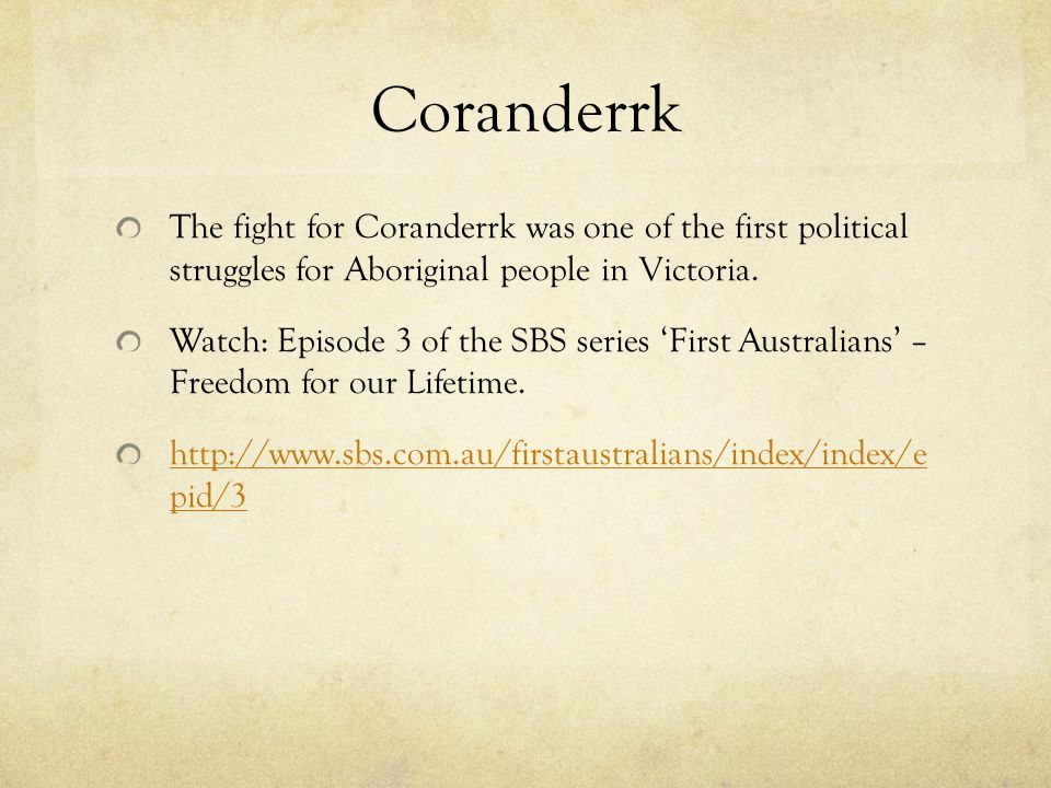 Coranderrk The fight for Coranderrk was one of the first political struggles for Aboriginal people in Victoria. Watch: Episode 3 of the SBS series Fir