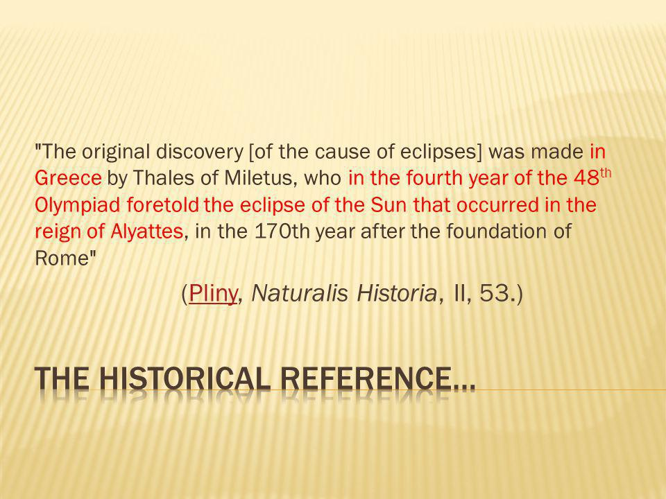 The original discovery [of the cause of eclipses] was made in Greece by Thales of Miletus, who in the fourth year of the 48 th Olympiad foretold the eclipse of the Sun that occurred in the reign of Alyattes, in the 170th year after the foundation of Rome (Pliny, Naturalis Historia, II, 53.)Pliny