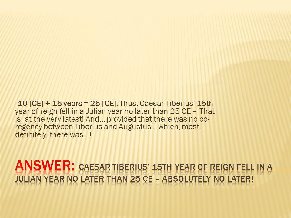[10 [CE] + 15 years = 25 [CE]: Thus, Caesar Tiberius 15th year of reign fell in a Julian year no later than 25 CE – That is, at the very latest.