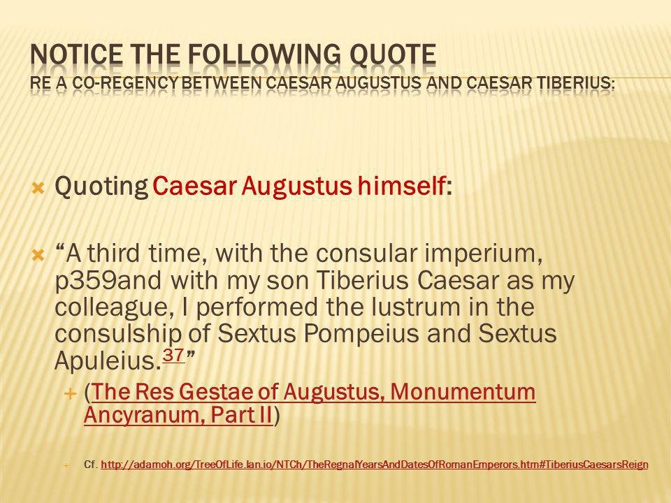 Quoting Caesar Augustus himself: A third time, with the consular imperium, p359and with my son Tiberius Caesar as my colleague, I performed the lustrum in the consulship of Sextus Pompeius and Sextus Apuleius.