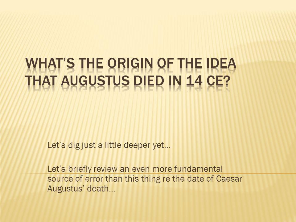 Lets dig just a little deeper yet… Lets briefly review an even more fundamental source of error than this thing re the date of Caesar Augustus death…