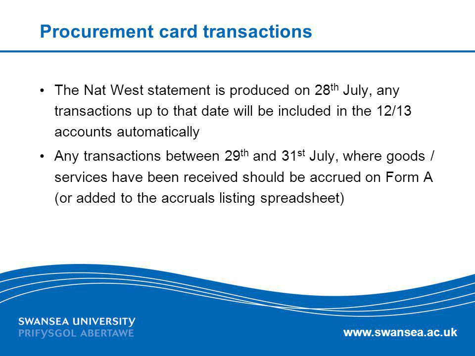 www.swansea.ac.uk Procurement card transactions The Nat West statement is produced on 28 th July, any transactions up to that date will be included in