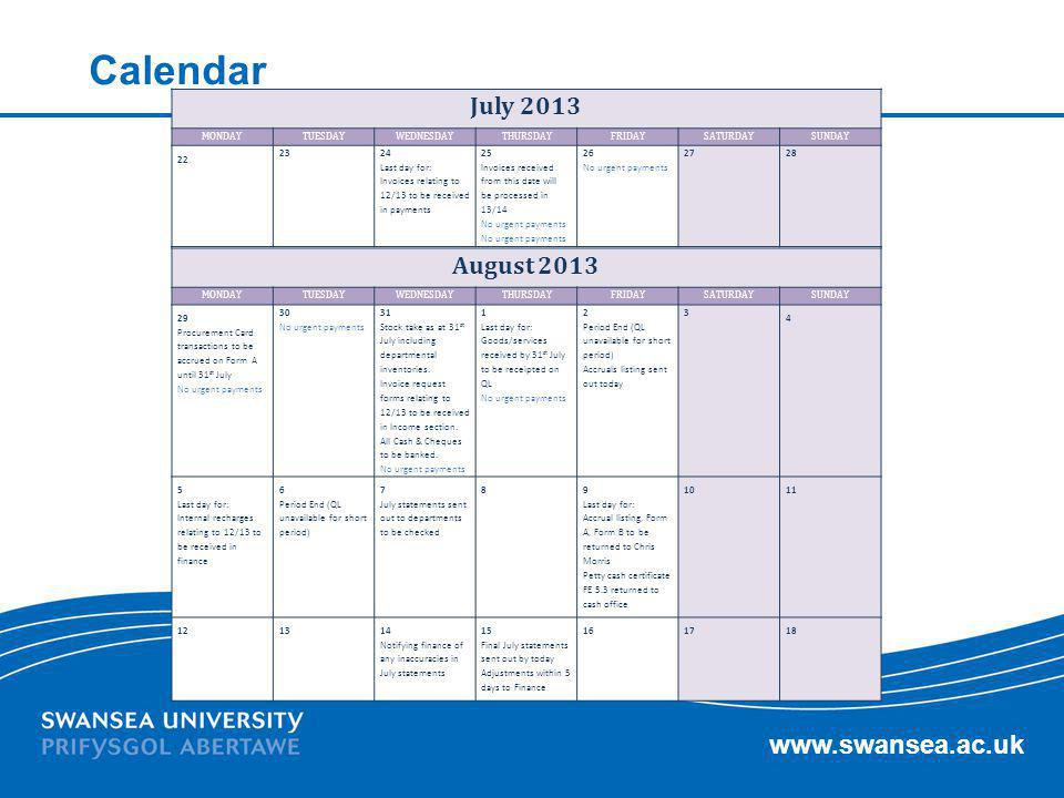www.swansea.ac.uk Calendar July 2013 MONDAYTUESDAYWEDNESDAYTHURSDAYFRIDAYSATURDAYSUNDAY 22 23 24 Last day for: Invoices relating to 12/13 to be receiv