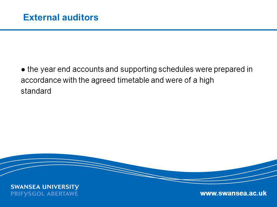 www.swansea.ac.uk External auditors the year end accounts and supporting schedules were prepared in accordance with the agreed timetable and were of a