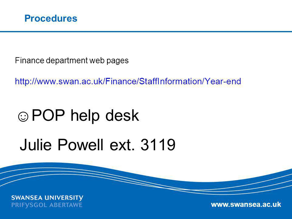 www.swansea.ac.uk Procedures Finance department web pages http://www.swan.ac.uk/Finance/StaffInformation/Year-end POP help desk Julie Powell ext. 3119