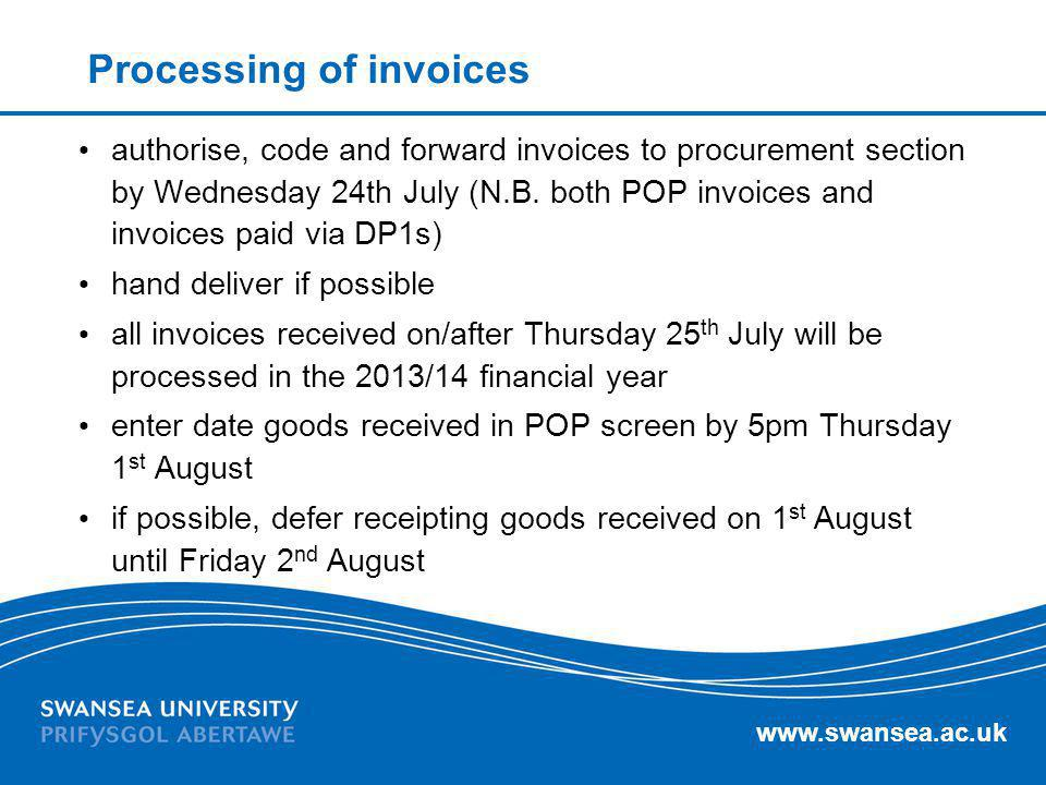 www.swansea.ac.uk Processing of invoices authorise, code and forward invoices to procurement section by Wednesday 24th July (N.B. both POP invoices an
