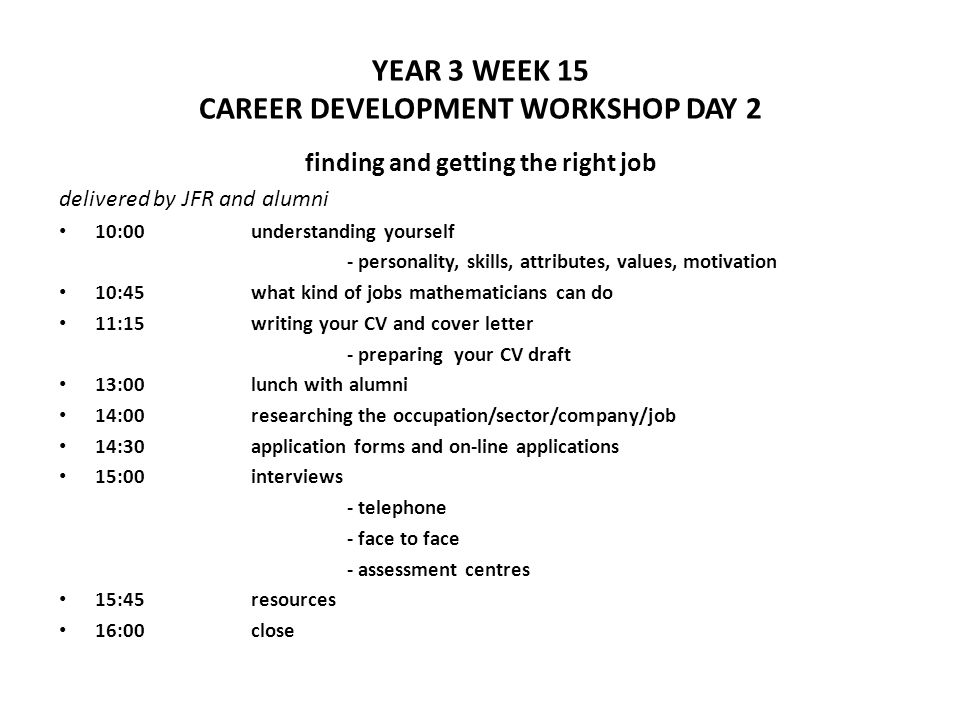 YEAR 3 WEEK 15 CAREER DEVELOPMENT WORKSHOP DAY 2 finding and getting the right job delivered by JFR and alumni 10:00understanding yourself - personality, skills, attributes, values, motivation 10:45what kind of jobs mathematicians can do 11:15writing your CV and cover letter - preparing your CV draft 13:00lunch with alumni 14:00researching the occupation/sector/company/job 14:30application forms and on-line applications 15:00interviews - telephone - face to face - assessment centres 15:45resources 16:00close