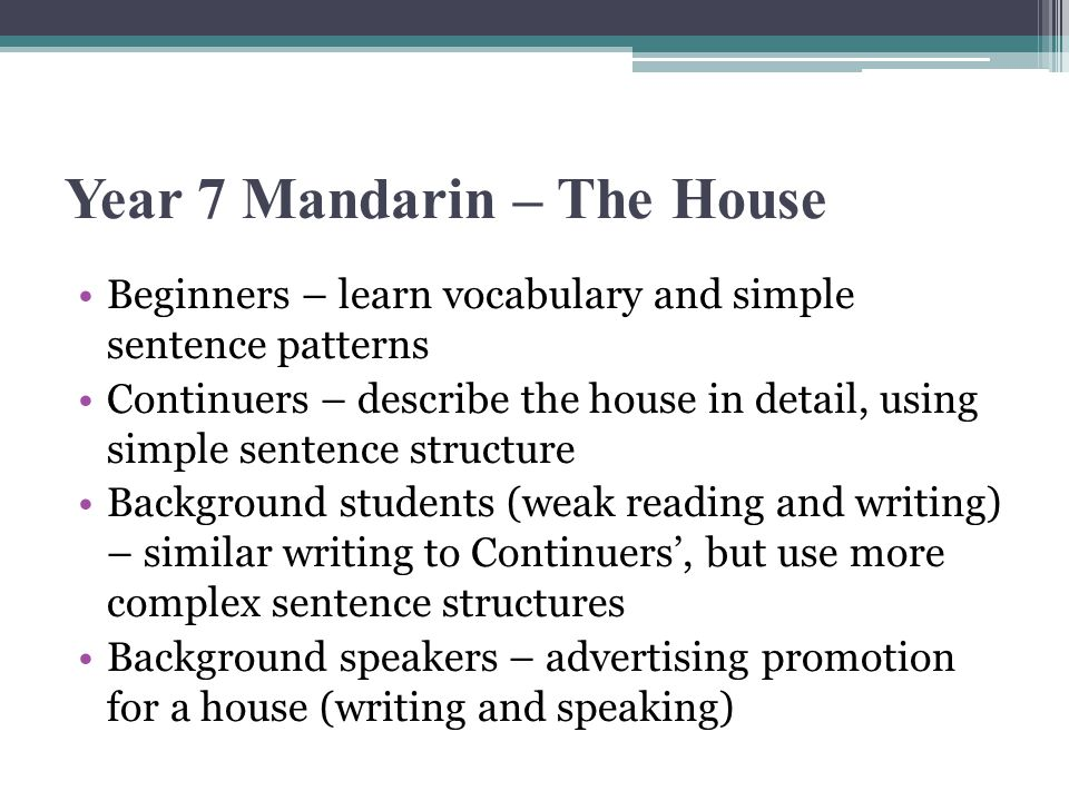 Year 7 Mandarin – The House Beginners – learn vocabulary and simple sentence patterns Continuers – describe the house in detail, using simple sentence