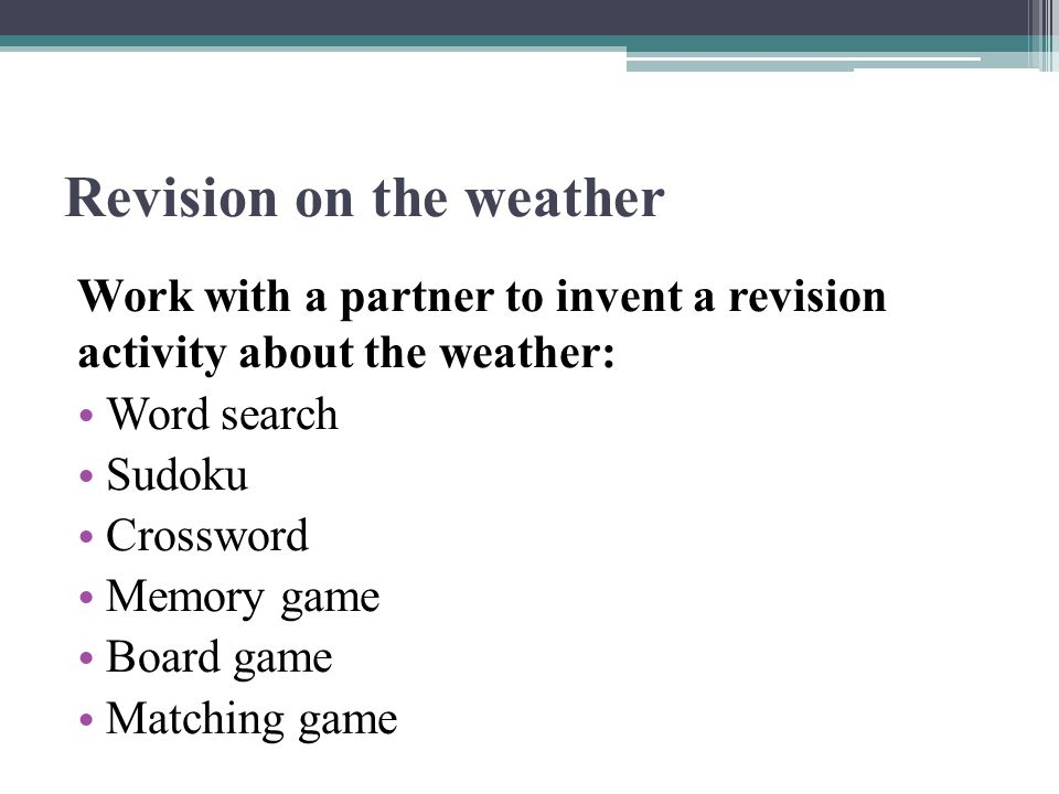 Revision on the weather Work with a partner to invent a revision activity about the weather: Word search Sudoku Crossword Memory game Board game Matching game