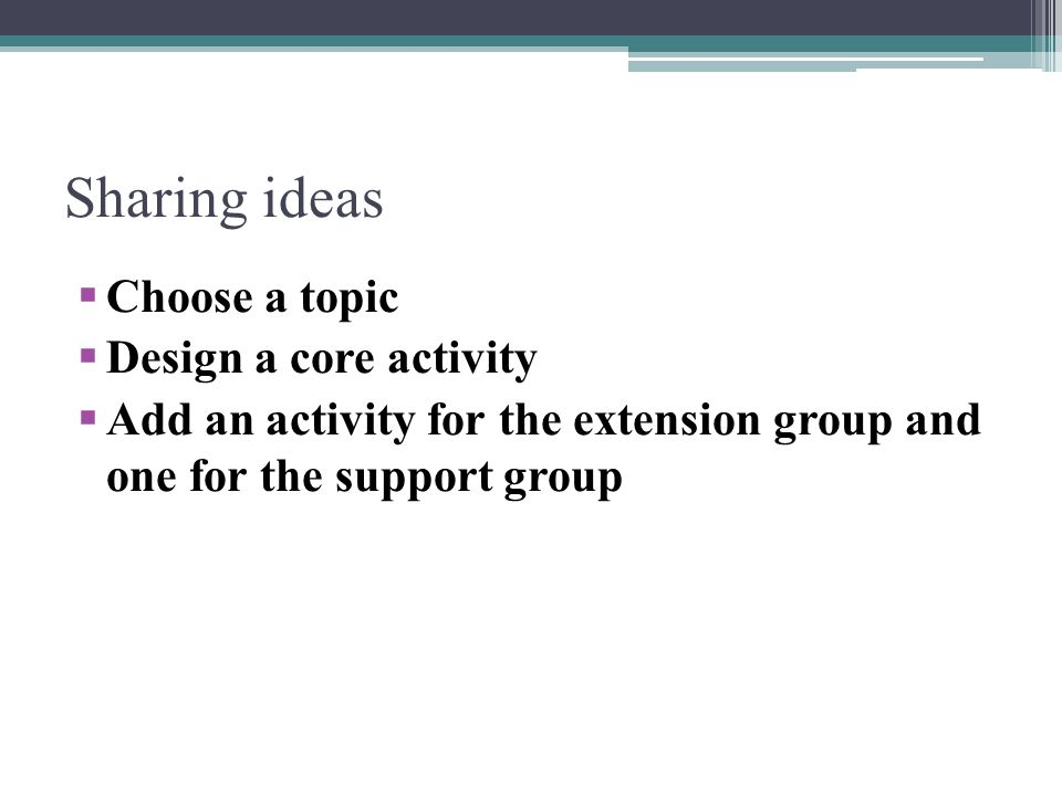 Sharing ideas Choose a topic Design a core activity Add an activity for the extension group and one for the support group