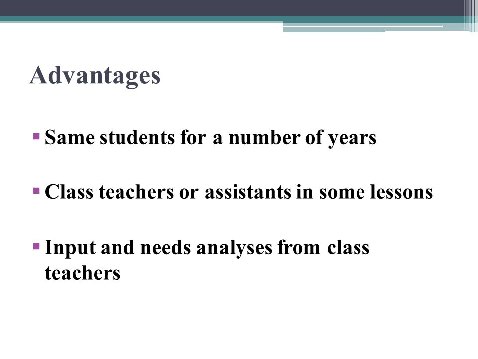 Advantages Same students for a number of years Class teachers or assistants in some lessons Input and needs analyses from class teachers