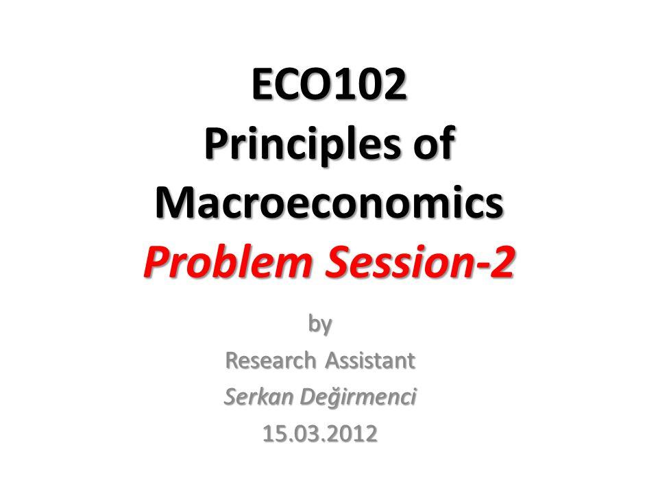 ECO102 Principles of Macroeconomics Problem Session-2 by Research Assistant Serkan Değirmenci 15.03.2012