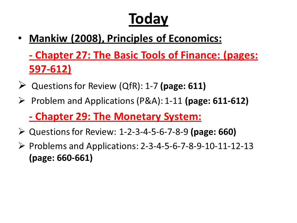 Today Mankiw (2008), Principles of Economics: - Chapter 27: The Basic Tools of Finance: (pages: 597-612) Questions for Review (QfR): 1-7 (page: 611) P