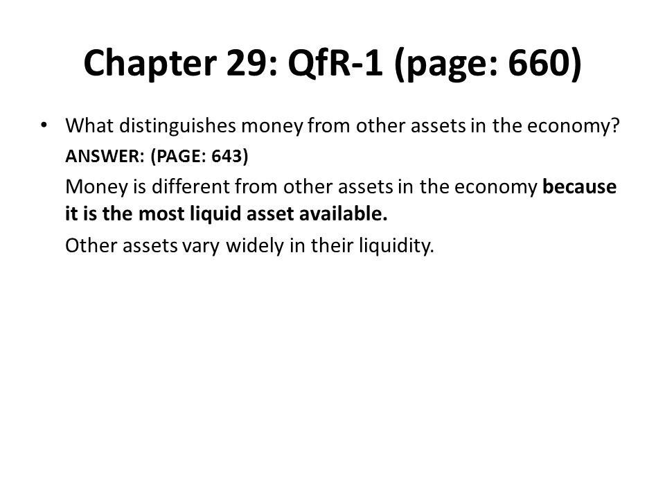 Chapter 29: QfR-1 (page: 660) What distinguishes money from other assets in the economy? ANSWER: (PAGE: 643) Money is different from other assets in t