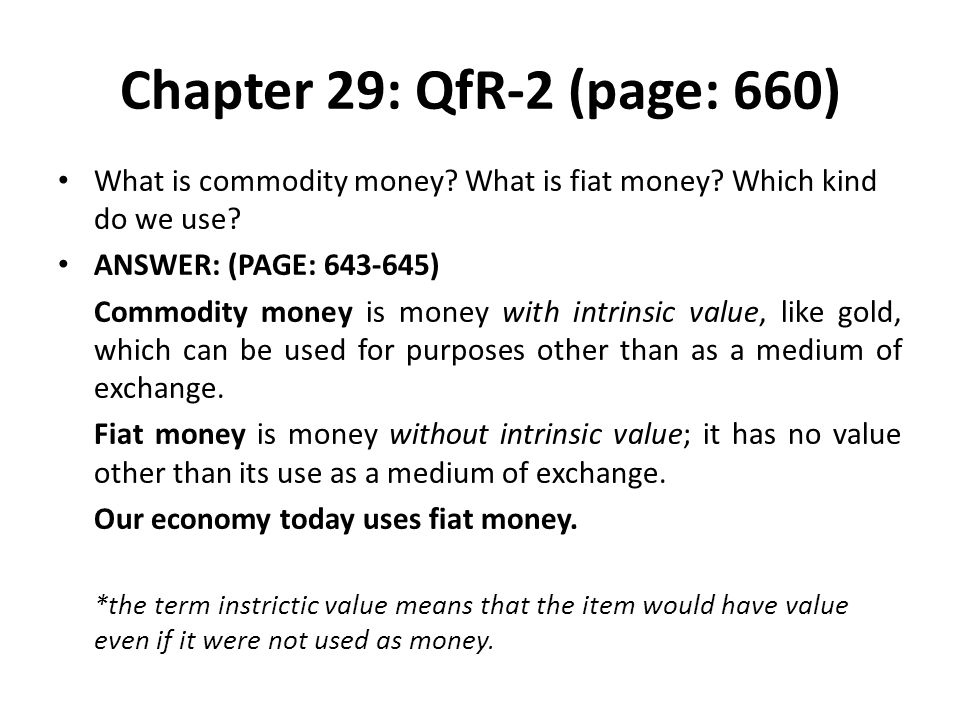 Chapter 29: QfR-2 (page: 660) What is commodity money? What is fiat money? Which kind do we use? ANSWER: (PAGE: 643-645) Commodity money is money with