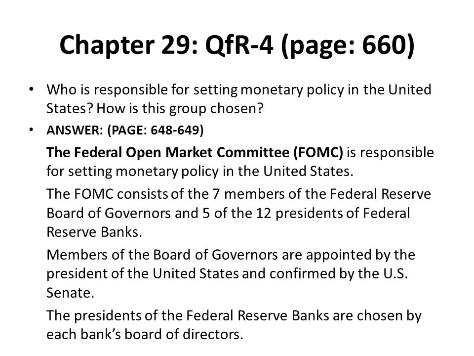 Chapter 29: QfR-4 (page: 660) Who is responsible for setting monetary policy in the United States? How is this group chosen? ANSWER: (PAGE: 648-649) T
