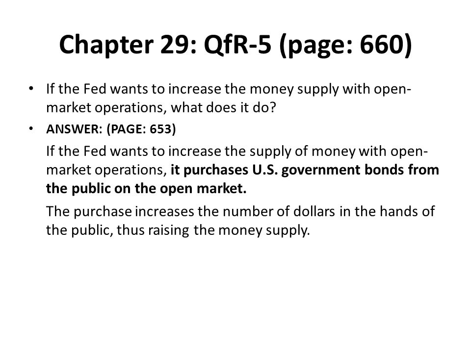 Chapter 29: QfR-5 (page: 660) If the Fed wants to increase the money supply with open- market operations, what does it do? ANSWER: (PAGE: 653) If the