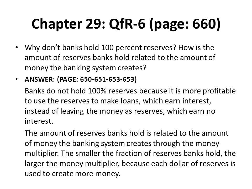 Chapter 29: QfR-6 (page: 660) Why dont banks hold 100 percent reserves? How is the amount of reserves banks hold related to the amount of money the ba