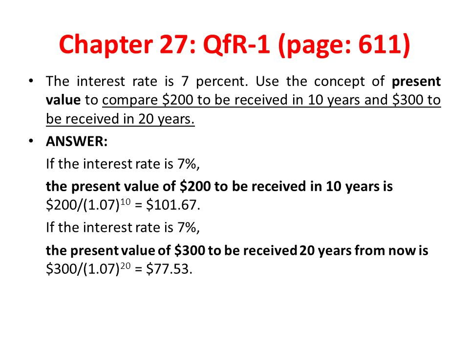 Chapter 27: QfR-1 (page: 611) The interest rate is 7 percent. Use the concept of present value to compare $200 to be received in 10 years and $300 to