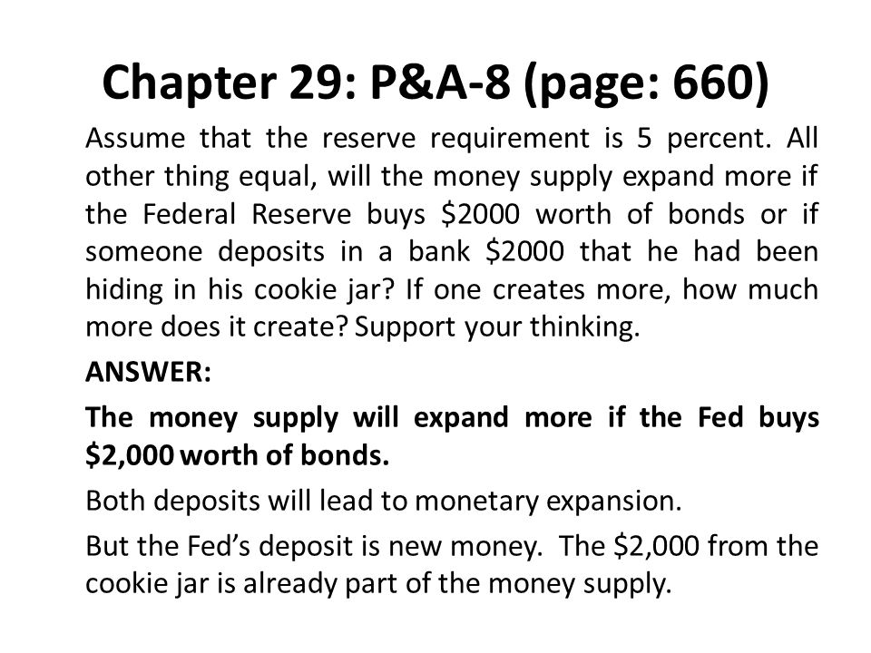 Chapter 29: P&A-8 (page: 660) Assume that the reserve requirement is 5 percent. All other thing equal, will the money supply expand more if the Federa
