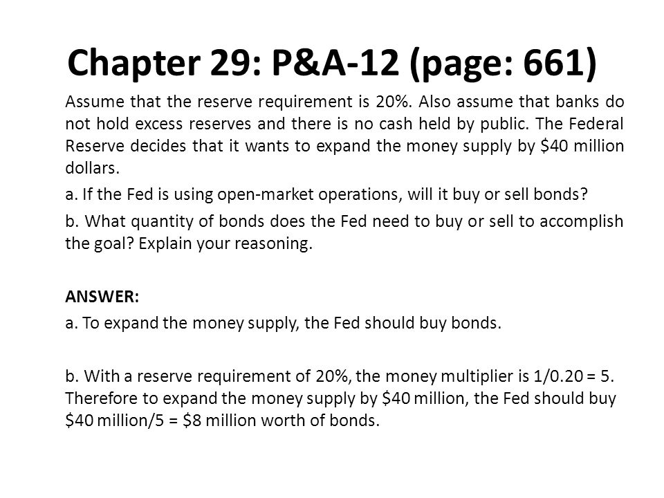 Chapter 29: P&A-12 (page: 661) Assume that the reserve requirement is 20%. Also assume that banks do not hold excess reserves and there is no cash hel