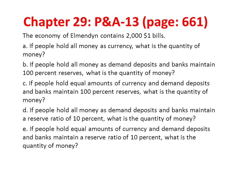 Chapter 29: P&A-13 (page: 661) The economy of Elmendyn contains 2,000 $1 bills. a. If people hold all money as currency, what is the quantity of money