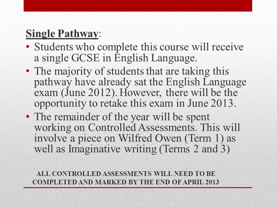 ALL CONTROLLED ASSESSMENTS WILL NEED TO BE COMPLETED AND MARKED BY THE END OF APRIL 2013 Single Pathway: Students who complete this course will receive a single GCSE in English Language.
