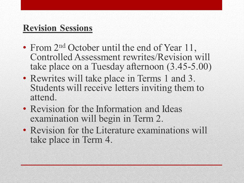 Revision Sessions From 2 nd October until the end of Year 11, Controlled Assessment rewrites/Revision will take place on a Tuesday afternoon (3.45-5.00) Rewrites will take place in Terms 1 and 3.