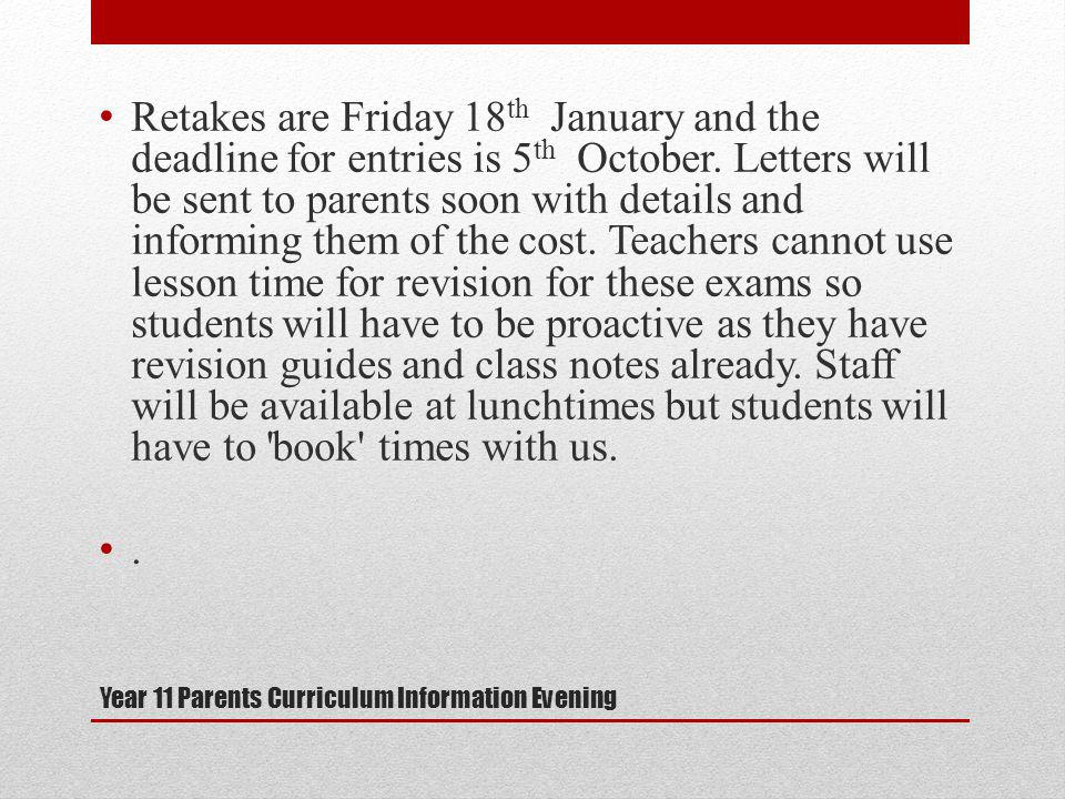 Year 11 Parents Curriculum Information Evening Retakes are Friday 18 th January and the deadline for entries is 5 th October.