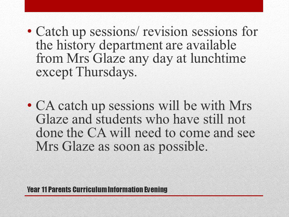 Year 11 Parents Curriculum Information Evening Catch up sessions/ revision sessions for the history department are available from Mrs Glaze any day at lunchtime except Thursdays.