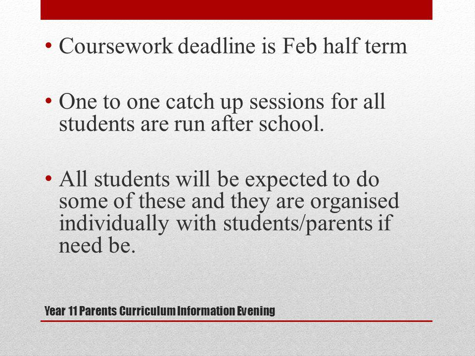 Year 11 Parents Curriculum Information Evening Coursework deadline is Feb half term One to one catch up sessions for all students are run after school.