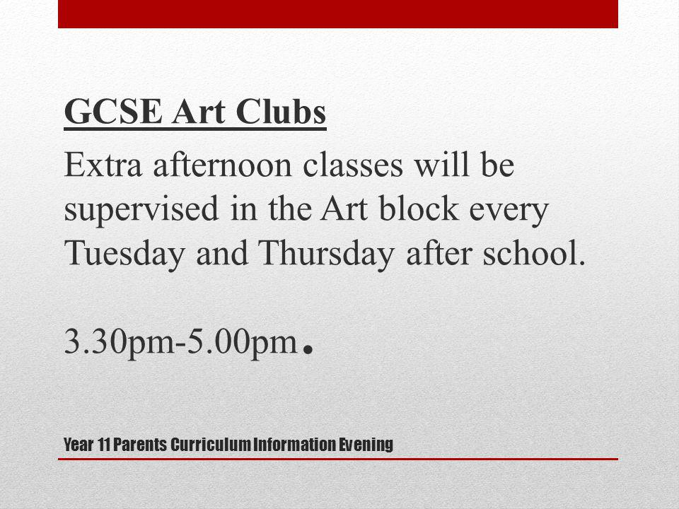 Year 11 Parents Curriculum Information Evening GCSE Art Clubs Extra afternoon classes will be supervised in the Art block every Tuesday and Thursday after school.