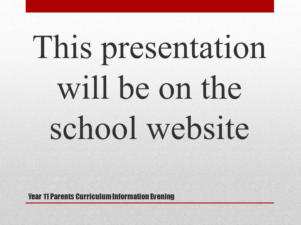 Year 11 Parents Curriculum Information Evening This presentation will be on the school website