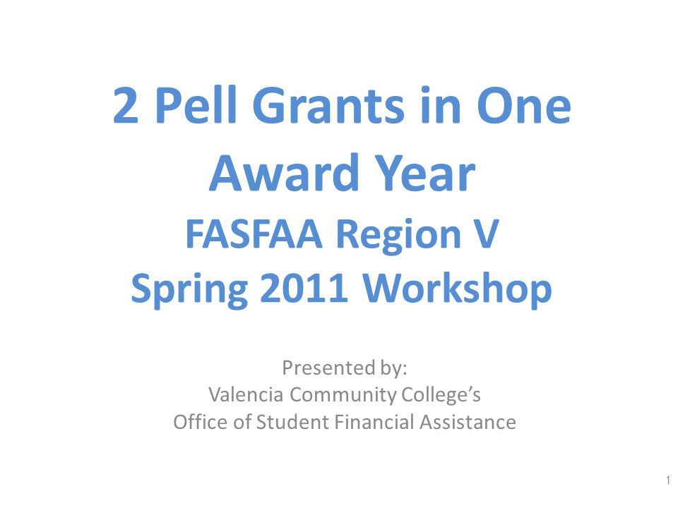 2 Pell Grants in One Award Year FASFAA Region V Spring 2011 Workshop Presented by: Valencia Community Colleges Office of Student Financial Assistance 1