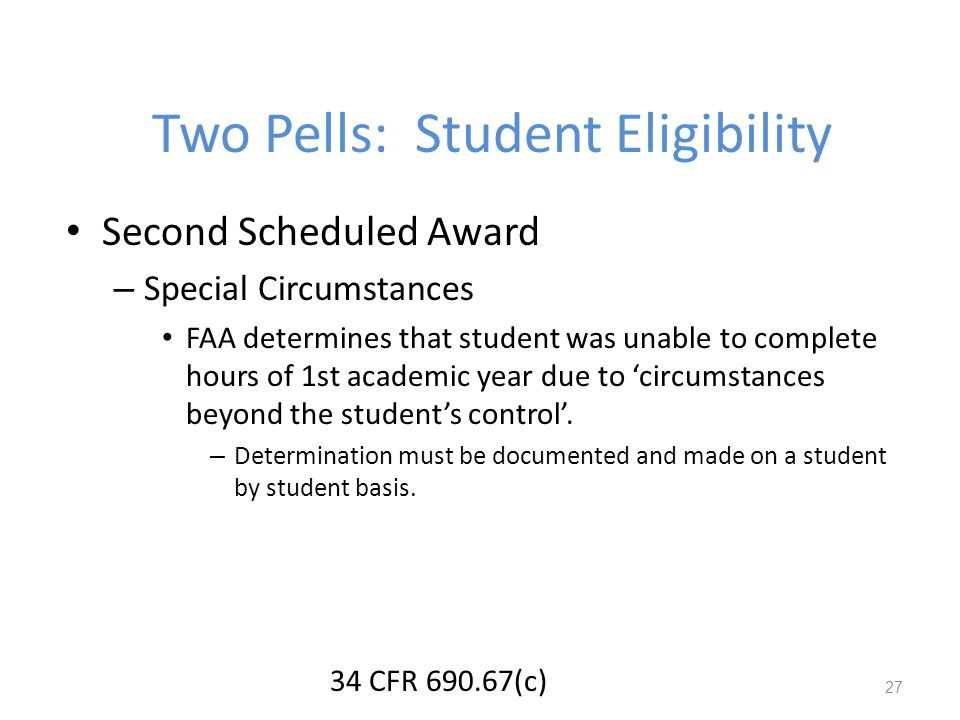 Two Pells: Student Eligibility Second Scheduled Award – Special Circumstances FAA determines that student was unable to complete hours of 1st academic year due to circumstances beyond the students control.