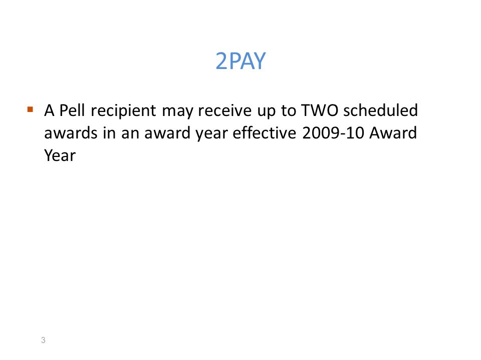 2PAY & Crossover Terms Crossover payment periods will still exist – Any term which includes both June 30 and July 1 Pell funds are linked to an award year – G5 must know what years funds are being drawn down Student must be eligible for that years funds – Pell eligible ISIR 14 Effective July 1, 2009