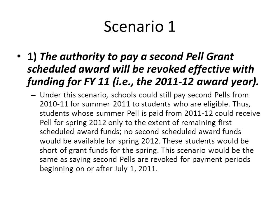 Scenario 1 1) The authority to pay a second Pell Grant scheduled award will be revoked effective with funding for FY 11 (i.e., the 2011-12 award year).