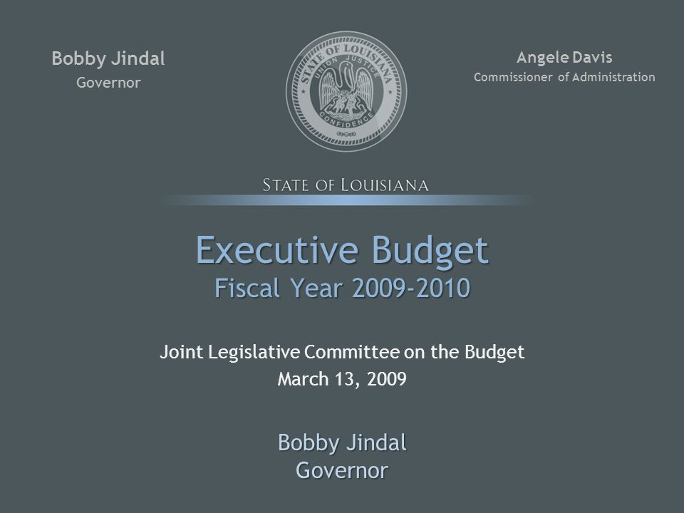 Executive Budget Fiscal Year 2009-2010 Joint Legislative Committee on the Budget March 13, 2009 Bobby Jindal Governor Governor Angele Davis Commissioner of Administration