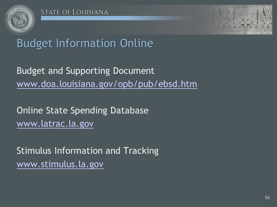 Budget Information Online Budget and Supporting Document www.doa.louisiana.gov/opb/pub/ebsd.htm Online State Spending Database www.latrac.la.gov Stimulus Information and Tracking www.stimulus.la.gov 51