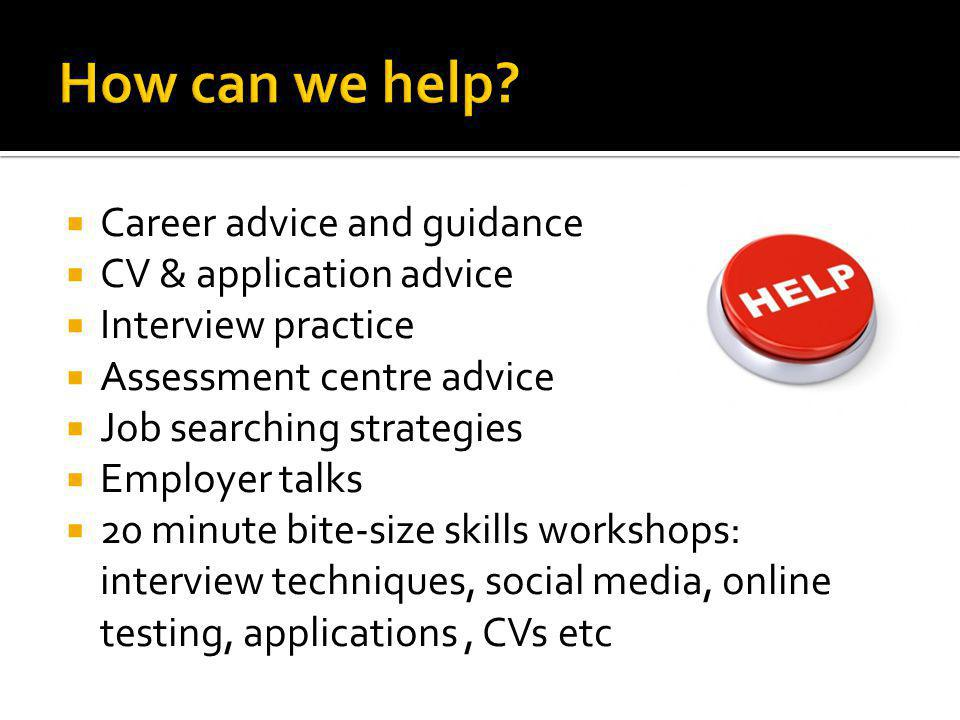 Career advice and guidance CV & application advice Interview practice Assessment centre advice Job searching strategies Employer talks 20 minute bite-