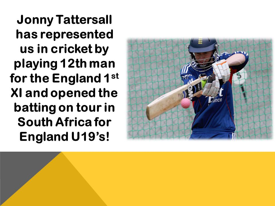Jonny Tattersall has represented us in cricket by playing 12th man for the England 1 st XI and opened the batting on tour in South Africa for England