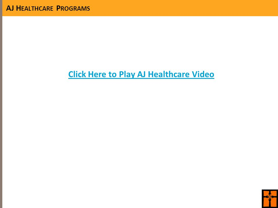 AJ H EALTHCARE P ROGRAMS Click Here to Play AJ Healthcare Video