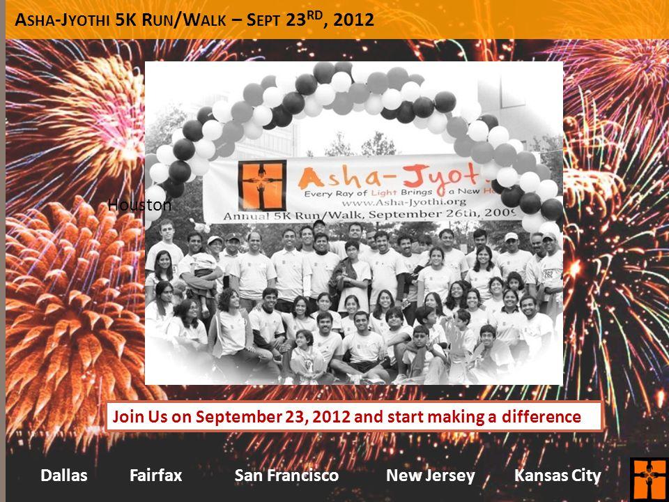 A SHA -J YOTHI 5K R UN /W ALK – S EPT 23 RD, 2012 Join Us on September 23, 2012 and start making a difference Houston Kansas CityFairfaxDallasSan Fran